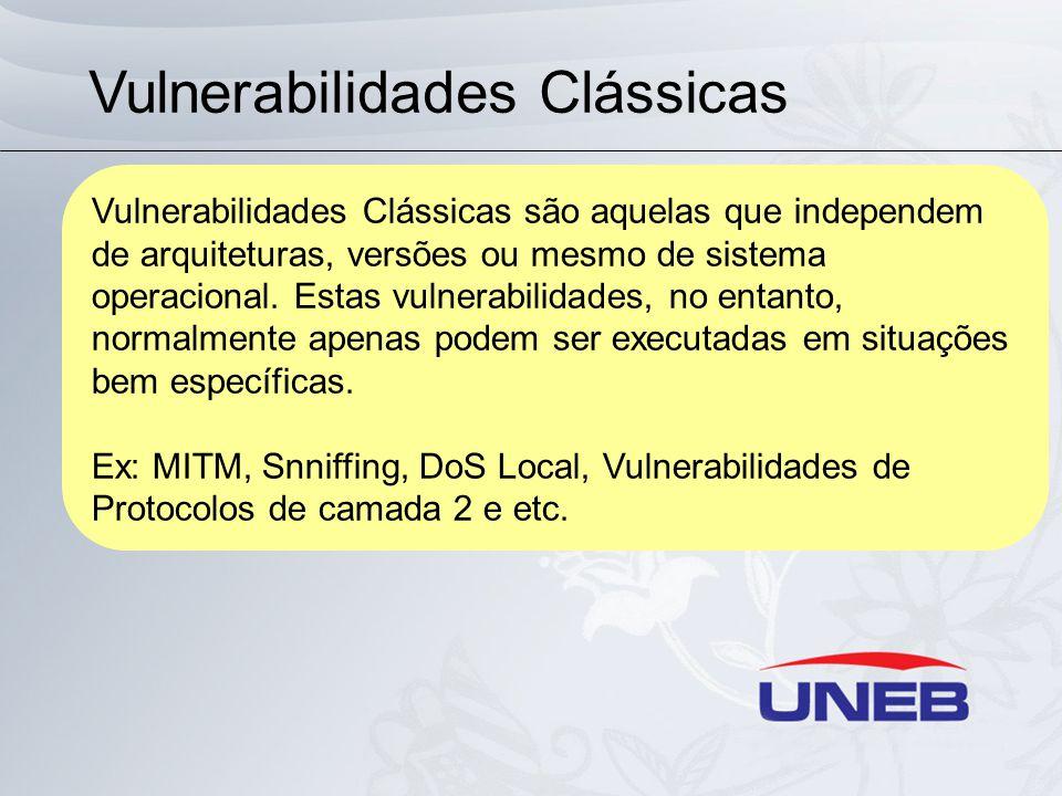 Vulnerabilidades Clássicas Vulnerabilidades Clássicas são aquelas que independem de arquiteturas, versões ou mesmo de sistema operacional.