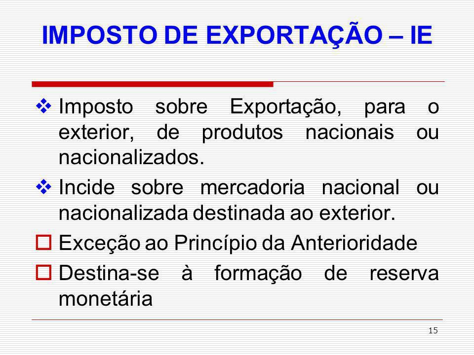 16 IMPOSTO DE EXPORTAÇÃO – IE FATO GERADOR: saída da mer- cadoria, nacional ou nacionalizada, do território nacional, observado o momen- to da expedição da guia de exportação.