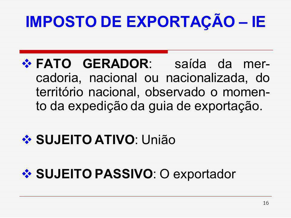 17 IMPOSTO DE EXPORTAÇÃO – IE BASE DE CÁLCULO: QUANTIDADE DE MERCADORIA expressa na unidade de medida indicada na Tabela Aduaneira do Brasil (TAB).