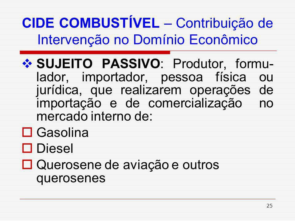 26 CIDE COMBUSTÍVEL – Contribuição de Intervenção no Domínio Econômico Óleos combustíveis Gás liquefeito de petróleo, inclusive o derivado de gás natural e de nafta Álcool etílico combustível BASE DE CÁLCULO: Alíquotas específicas, de acordo com a unidade de medida estipulada na lei para cada produto.