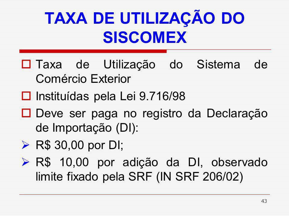 44 TAXA DE UTILIZAÇÃO DO SISCOMEX Valores da Taxa – SISCOMEX poderão ser reajustados por ato do Ministro da Fazenda, de acordo com os custos de operação e dos investimentos no SISCOMEX.