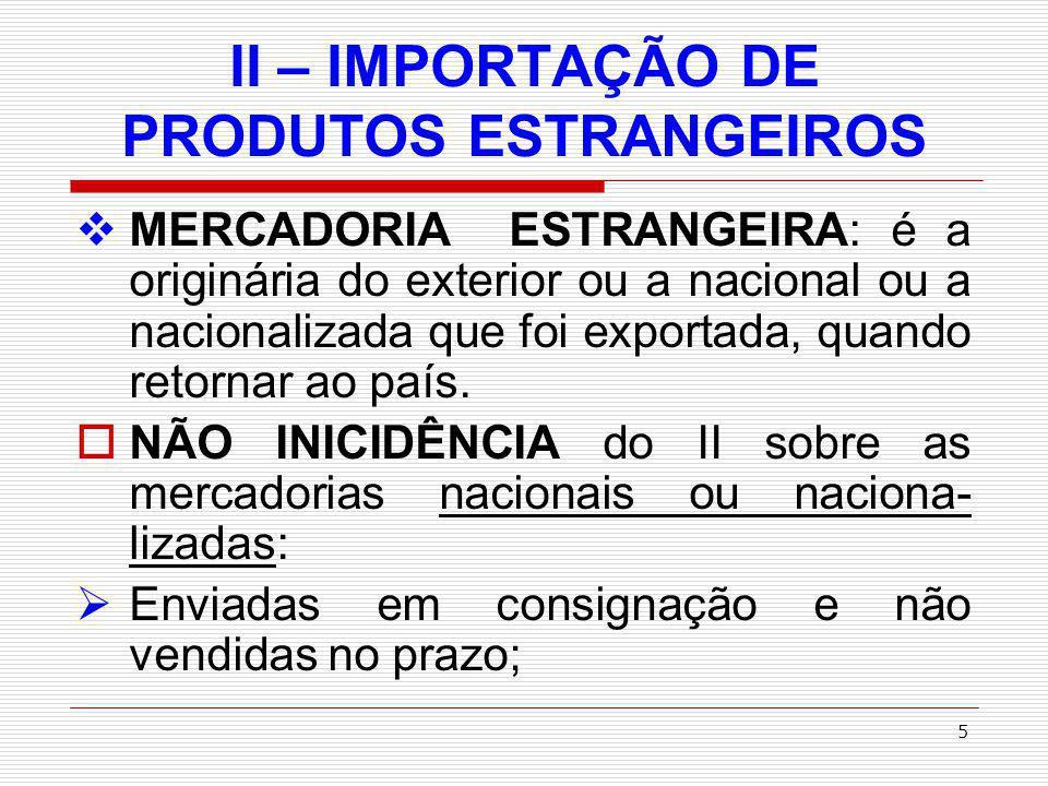 6 II – IMPORTAÇÃO DE PRODUTOS ESTRANGEIROS devolvidas por defeito técnico para reparo ou substituição; Devolvidas devido à guerra ou calami- dade pública.