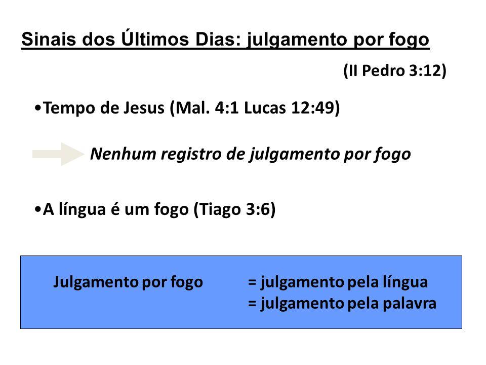 Sinais dos Últimos Dias: julgamento por fogo (II Pedro 3:12) Tempo de Jesus (Mal.