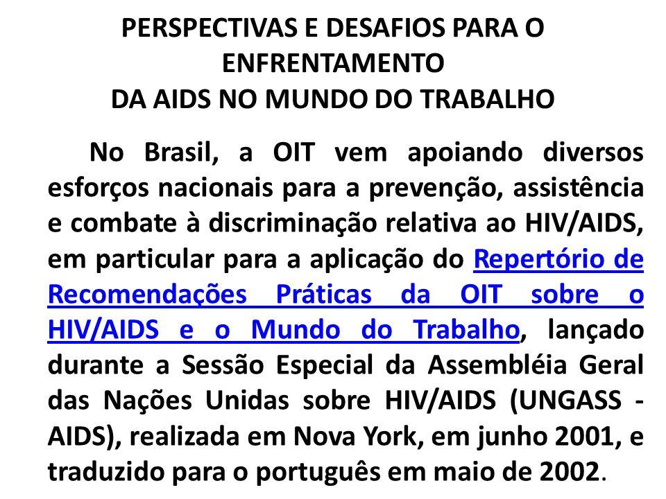 PERSPECTIVAS E DESAFIOS PARA O ENFRENTAMENTO DA AIDS NO MUNDO DO TRABALHO No Brasil, a OIT vem apoiando diversos esforços nacionais para a prevenção,