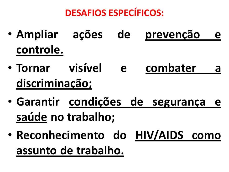 DESAFIOS ESPECÍFICOS: Ampliar ações de prevenção e controle. Tornar visível e combater a discriminação; Garantir condições de segurança e saúde no tra