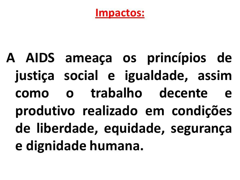 Impactos: A AIDS ameaça os princípios de justiça social e igualdade, assim como o trabalho decente e produtivo realizado em condições de liberdade, eq