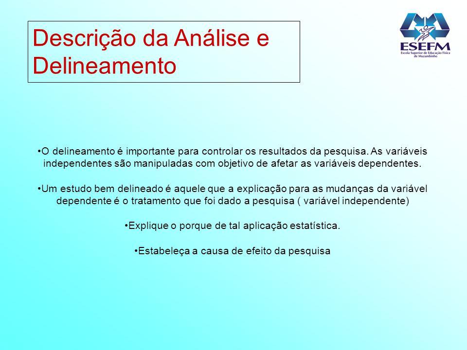 Descrição da Análise e Delineamento O delineamento é importante para controlar os resultados da pesquisa. As variáveis independentes são manipuladas c