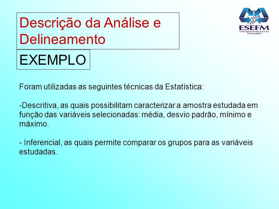 Descrição da Análise e Delineamento EXEMPLO Foram utilizadas as seguintes técnicas da Estatística: -Descritiva, as quais possibilitam caracterizar a a
