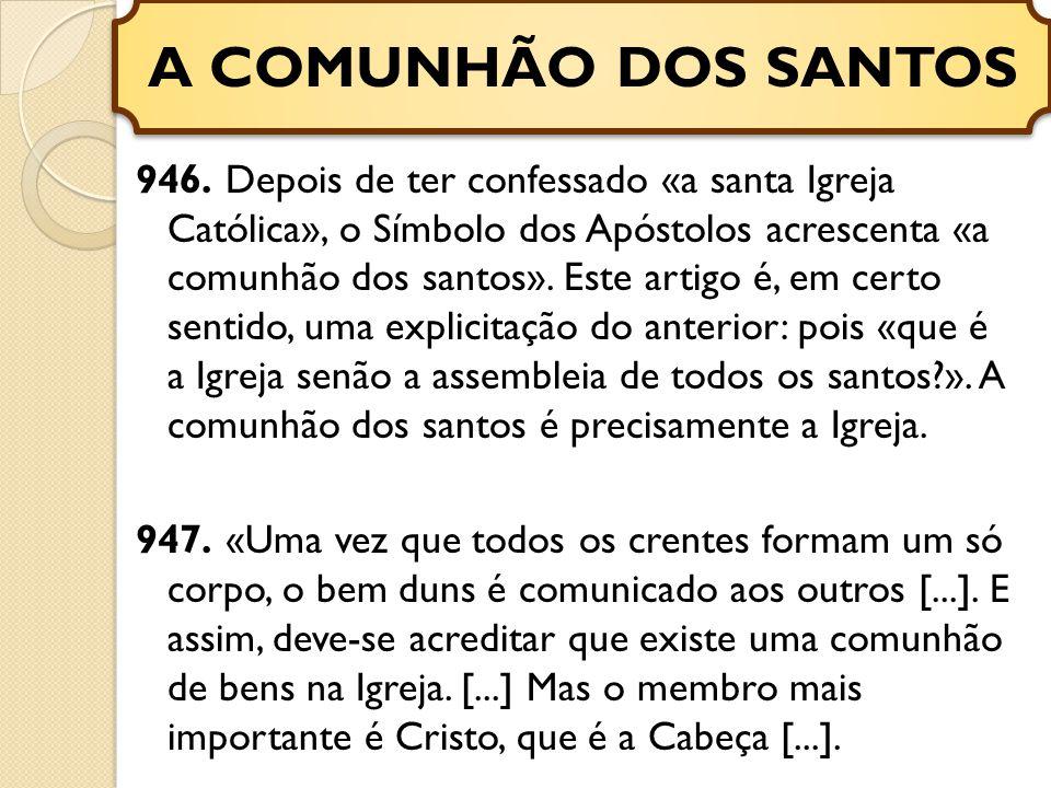 946. Depois de ter confessado «a santa Igreja Católica», o Símbolo dos Apóstolos acrescenta «a comunhão dos santos». Este artigo é, em certo sentido,