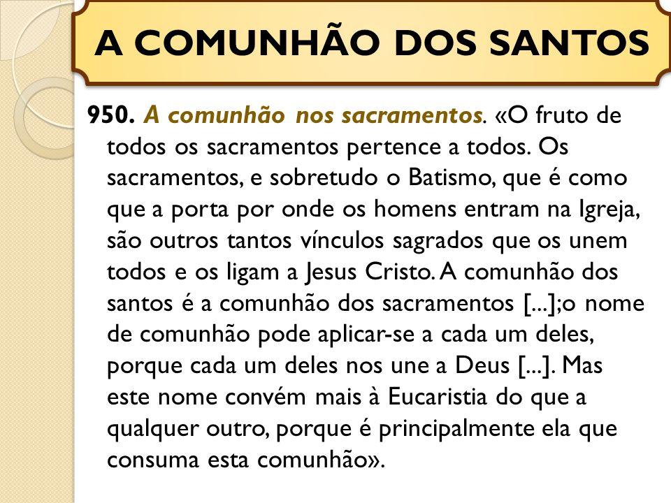 950.A comunhão nos sacramentos. «O fruto de todos os sacramentos pertence a todos.