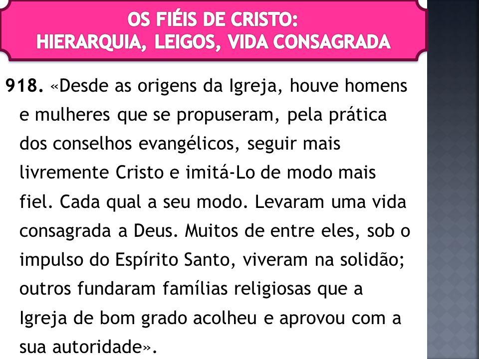 918. «Desde as origens da Igreja, houve homens e mulheres que se propuseram, pela prática dos conselhos evangélicos, seguir mais livremente Cristo e i