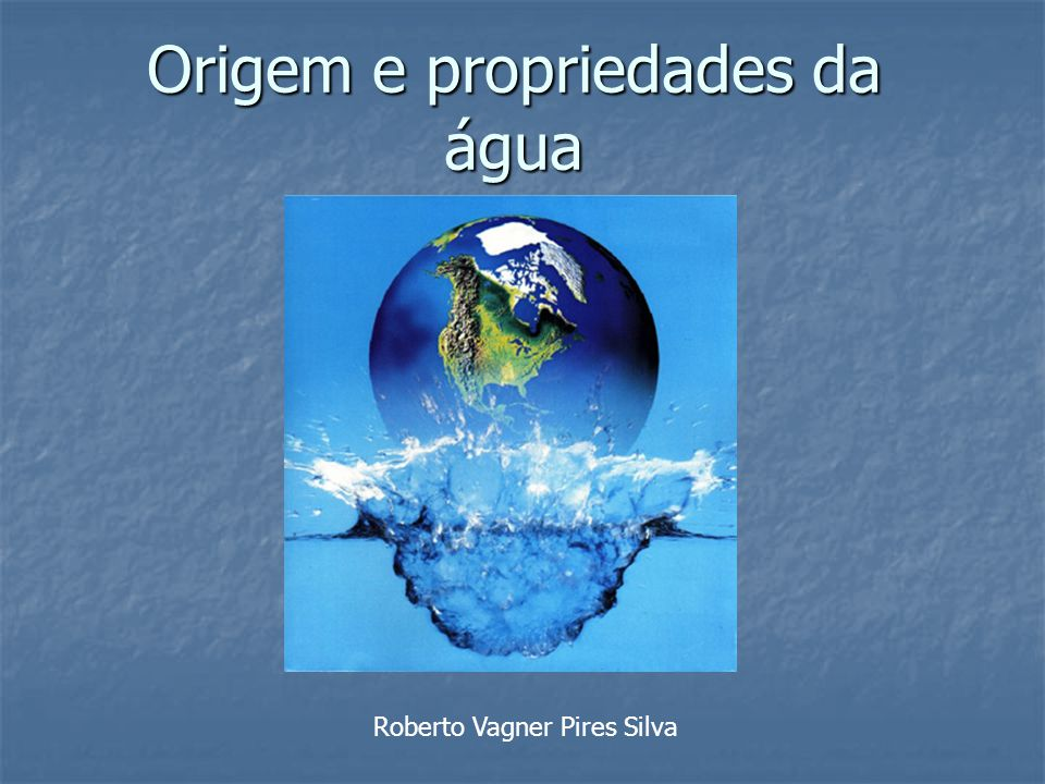 Origem e propriedades da água Roberto Vagner Pires Silva