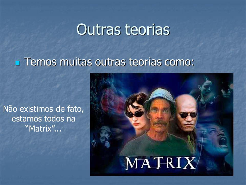 Outras teorias Temos muitas outras teorias como: Temos muitas outras teorias como: Não existimos de fato, estamos todos na Matrix...