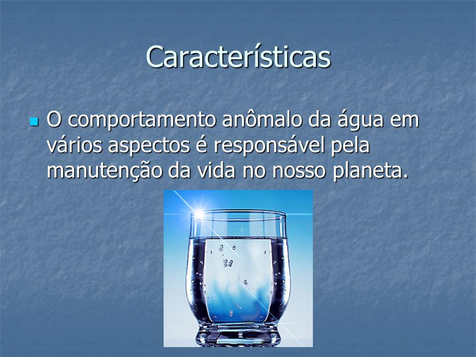 Características O comportamento anômalo da água em vários aspectos é responsável pela manutenção da vida no nosso planeta. O comportamento anômalo da