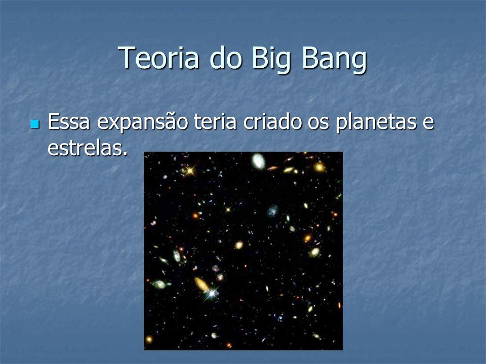 Teoria do Big Bang Essa expansão teria criado os planetas e estrelas. Essa expansão teria criado os planetas e estrelas.