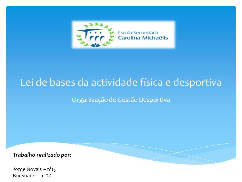 Lei de bases da actividade física e desportiva Organização de Gestão Desportiva Trabalho realizado por: Jorge Novais – nº13 Rui Soares – nº20