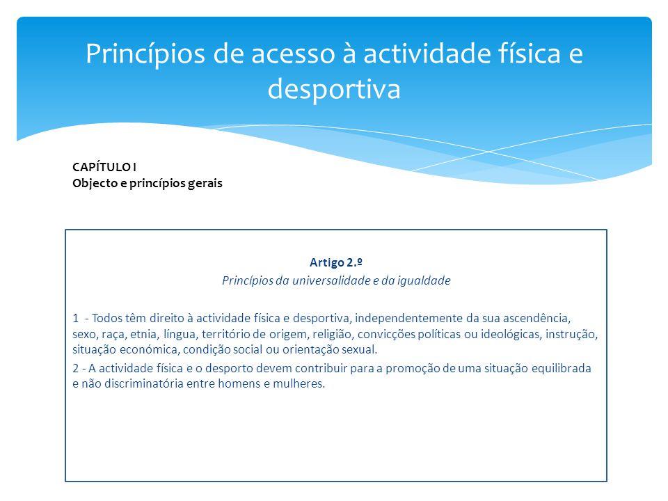 Artigo 2.º Princípios da universalidade e da igualdade 1 - Todos têm direito à actividade física e desportiva, independentemente da sua ascendência, s