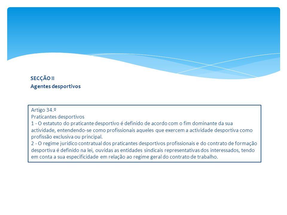 SECÇÃO II Agentes desportivos Artigo 34.º Praticantes desportivos 1 - O estatuto do praticante desportivo é definido de acordo com o fim dominante da