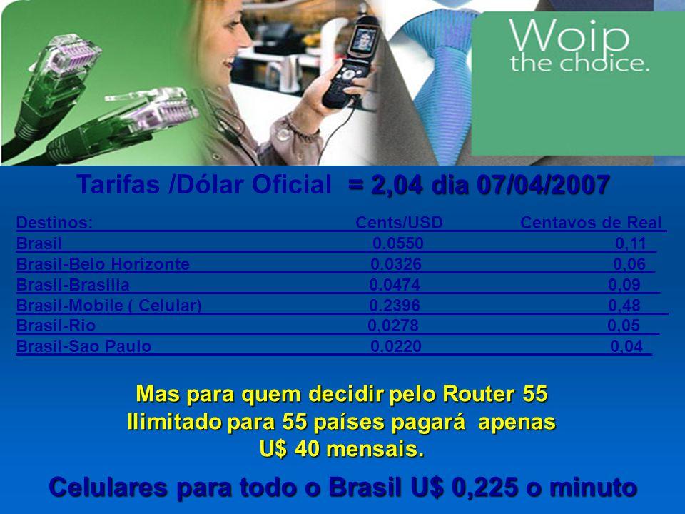 Destinos: Cents/USD Centavos de Real Brasil 0.0550 ____________ 0,11_ Brasil-Belo Horizonte 0.0326 ___________________ 0,06_ Brasil-Brasilia 0.0474____________________0,09__ Brasil-Mobile ( Celular) 0.2396____________________0,48__ Brasil-Rio 0,0278____________________0,05__ Brasil-Sao Paulo 0.0220____________________0,04_ = 2,04 dia 07/04/2007 Tarifas /Dólar Oficial = 2,04 dia 07/04/2007 Mas para quem decidir pelo Router 55 Ilimitado para 55 países pagará apenas U$ 40 mensais.
