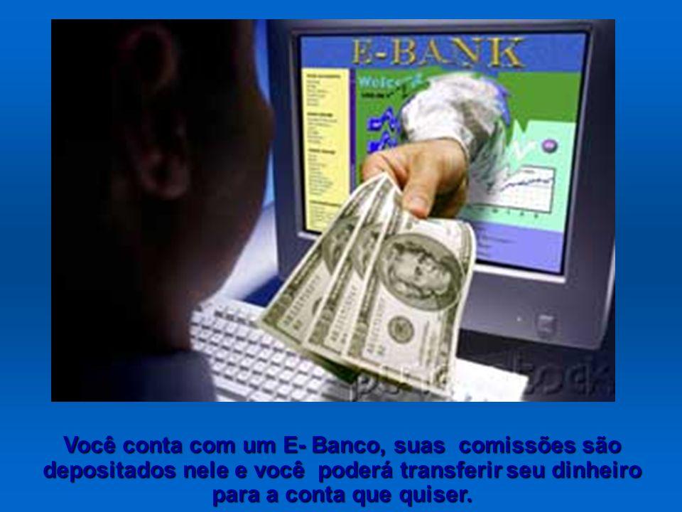 Você conta com um E- Banco, suas comissões são depositados nele e você poderá transferir seu dinheiro para a conta que quiser.