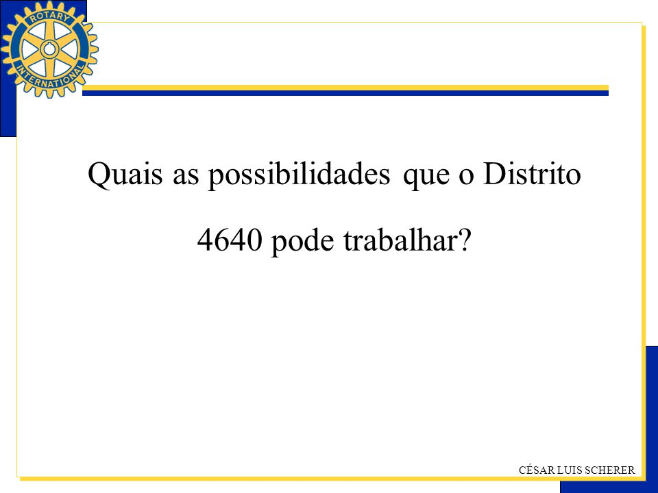 CÉSAR LUIS SCHERER Quais as possibilidades que o Distrito 4640 pode trabalhar?
