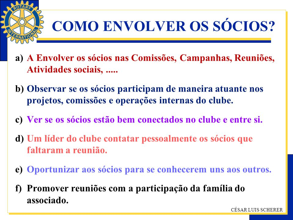 CÉSAR LUIS SCHERER COMO ENVOLVER OS SÓCIOS? a)A Envolver os sócios nas Comissões, Campanhas, Reuniões, Atividades sociais,..... b)Observar se os sócio