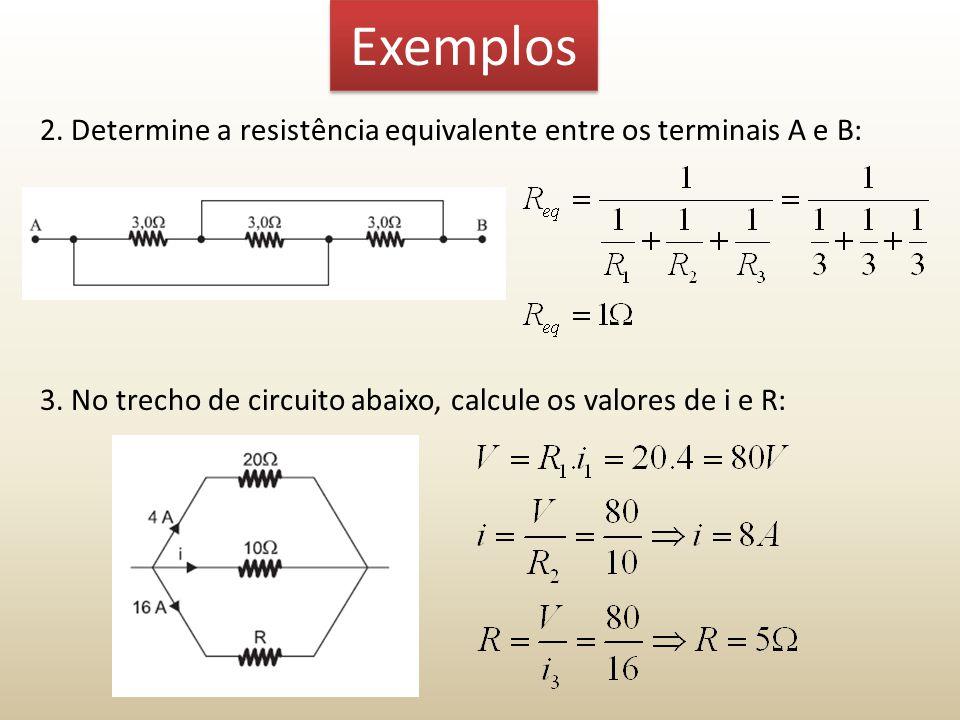 Exemplos 2. Determine a resistência equivalente entre os terminais A e B: 3. No trecho de circuito abaixo, calcule os valores de i e R: