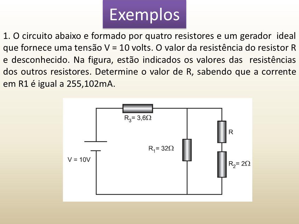 Exemplos 1. O circuito abaixo e formado por quatro resistores e um gerador ideal que fornece uma tensão V = 10 volts. O valor da resistência do resist