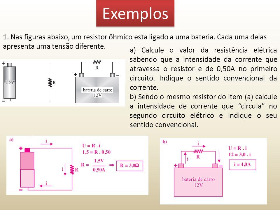 Exemplos 1. Nas figuras abaixo, um resistor ôhmico esta ligado a uma bateria. Cada uma delas apresenta uma tensão diferente. a) Calcule o valor da res