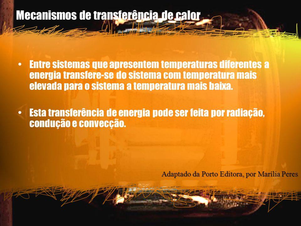 Mecanismos de transferência de calor Entre sistemas que apresentem temperaturas diferentes a energia transfere-se do sistema com temperatura mais elev