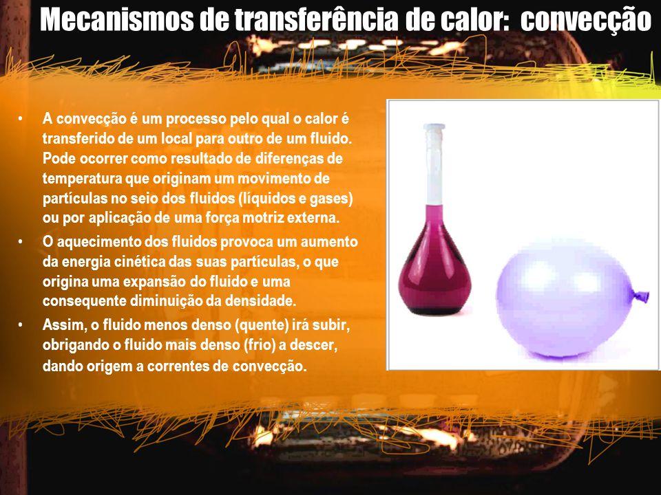 Mecanismos de transferência de calor: convecção A convecção é um processo pelo qual o calor é transferido de um local para outro de um fluido. Pode oc