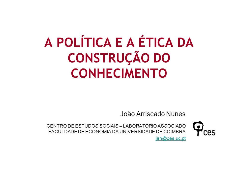 A POLÍTICA E A ÉTICA DA CONSTRUÇÃO DO CONHECIMENTO João Arriscado Nunes CENTRO DE ESTUDOS SOCIAIS – LABORATÓRIO ASSOCIADO FACULDADE DE ECONOMIA DA UNI