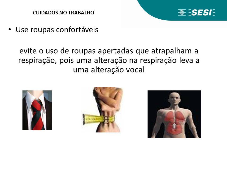 CUIDADOS NO TRABALHO Use roupas confortáveis evite o uso de roupas apertadas que atrapalham a respiração, pois uma alteração na respiração leva a uma