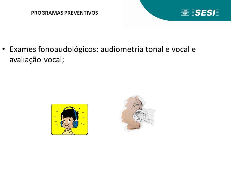 PROGRAMAS PREVENTIVOS Exames fonoaudológicos: audiometria tonal e vocal e avaliação vocal;