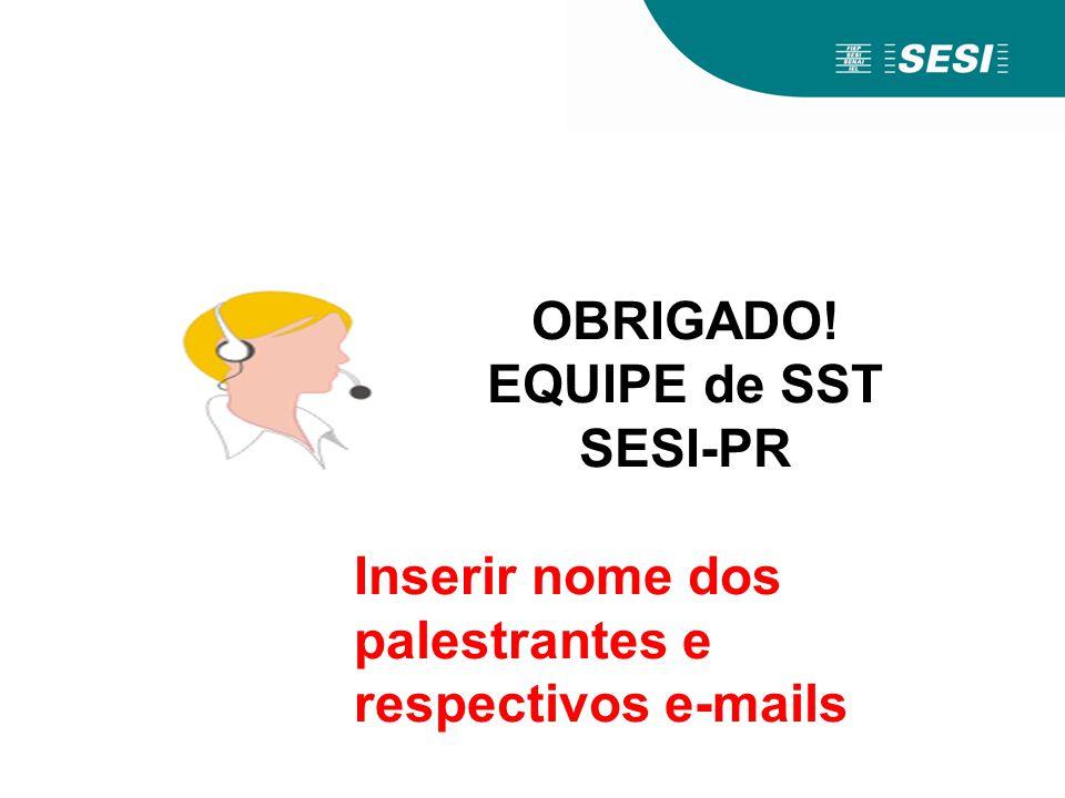 OBRIGADO! EQUIPE de SST SESI-PR Inserir nome dos palestrantes e respectivos e-mails