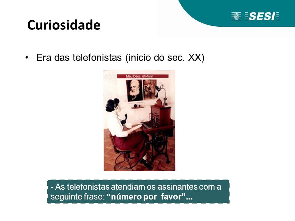 Curiosidade Era das telefonistas (inicio do sec. XX) - As telefonistas atendiam os assinantes com a seguinte frase: número por favor...