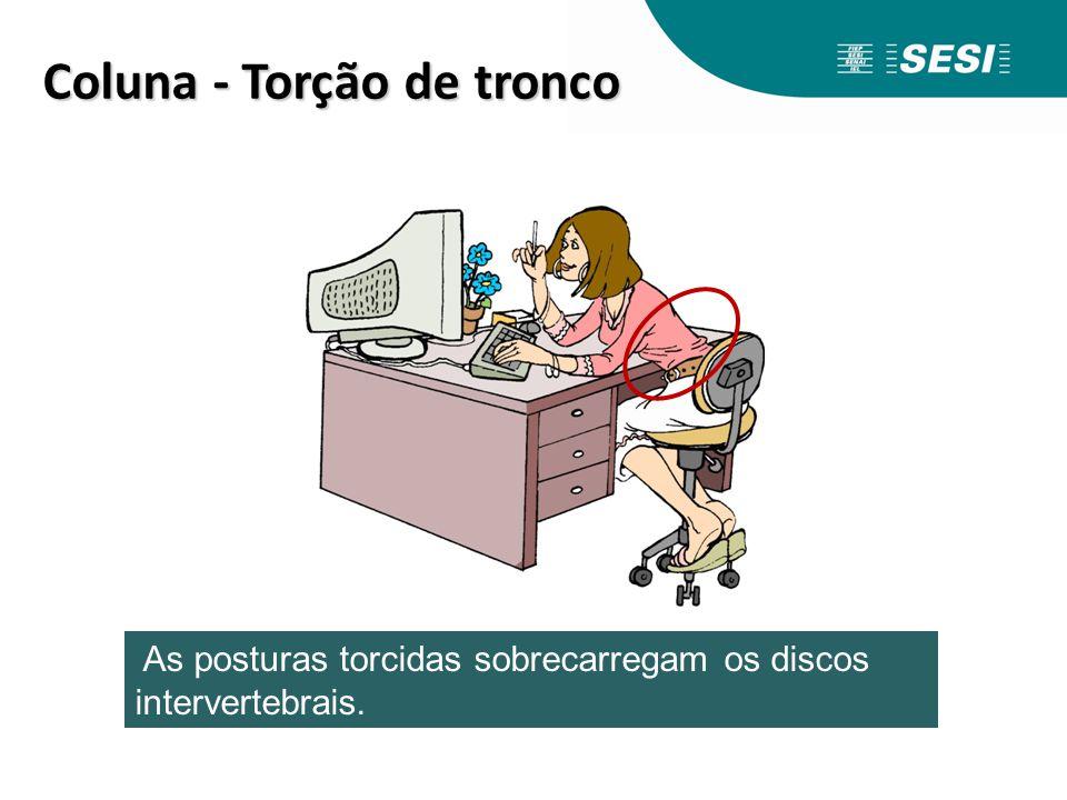 Coluna -Torção de tronco Coluna - Torção de tronco As posturas torcidas sobrecarregam os discos intervertebrais.