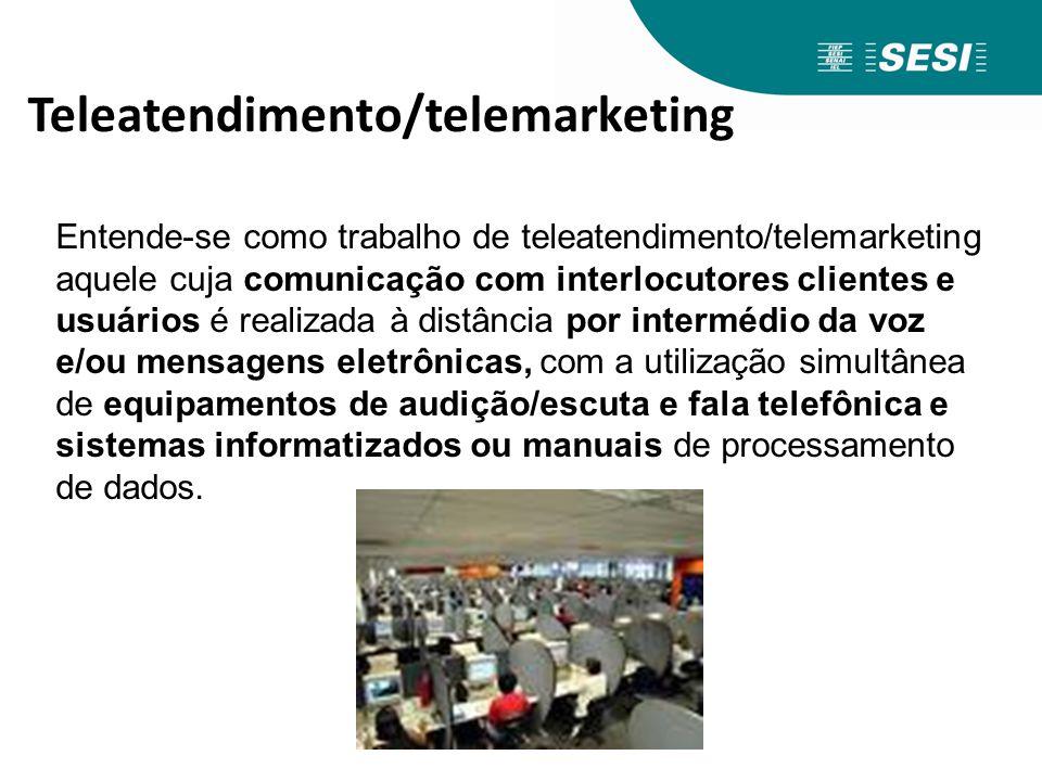Teleatendimento/telemarketing Entende-se como trabalho de teleatendimento/telemarketing aquele cuja comunicação com interlocutores clientes e usuários
