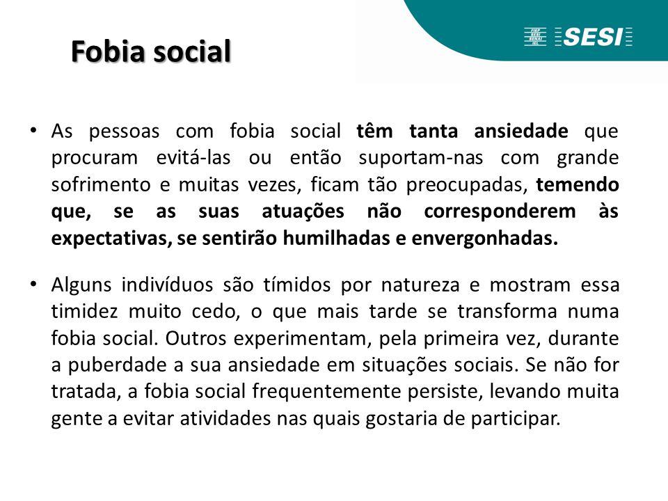 Fobia social As pessoas com fobia social têm tanta ansiedade que procuram evitá-las ou então suportam-nas com grande sofrimento e muitas vezes, ficam