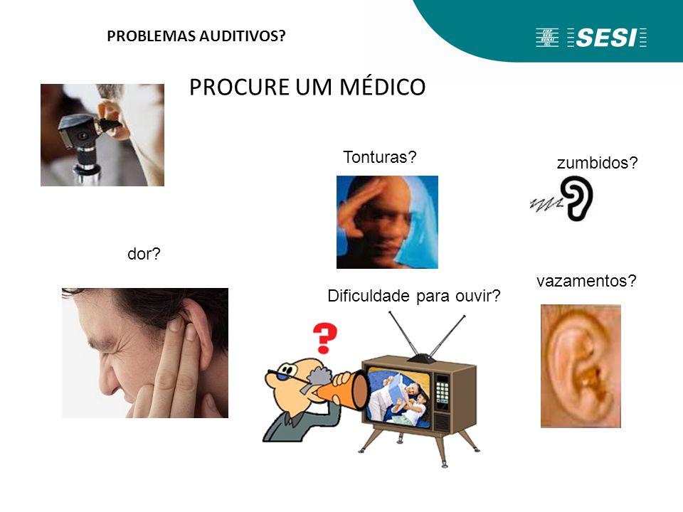 PROBLEMAS AUDITIVOS? PROCURE UM MÉDICO Tonturas? Dificuldade para ouvir? zumbidos? vazamentos? dor?