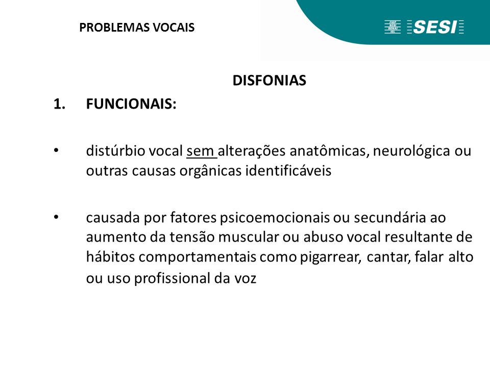 PROBLEMAS VOCAIS DISFONIAS 1.FUNCIONAIS: distúrbio vocal sem alterações anatômicas, neurológica ou outras causas orgânicas identificáveis causada por