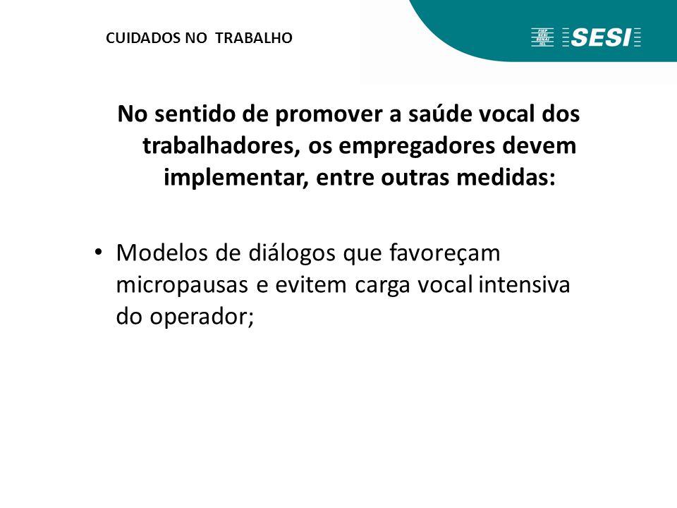 CUIDADOS NO TRABALHO No sentido de promover a saúde vocal dos trabalhadores, os empregadores devem implementar, entre outras medidas: Modelos de diálo