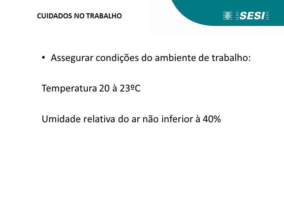 CUIDADOS NO TRABALHO Assegurar condições do ambiente de trabalho: Temperatura 20 à 23ºC Umidade relativa do ar não inferior à 40%