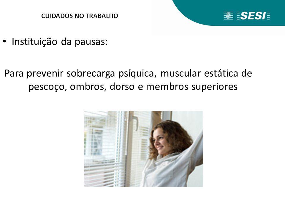 CUIDADOS NO TRABALHO Instituição da pausas: Para prevenir sobrecarga psíquica, muscular estática de pescoço, ombros, dorso e membros superiores