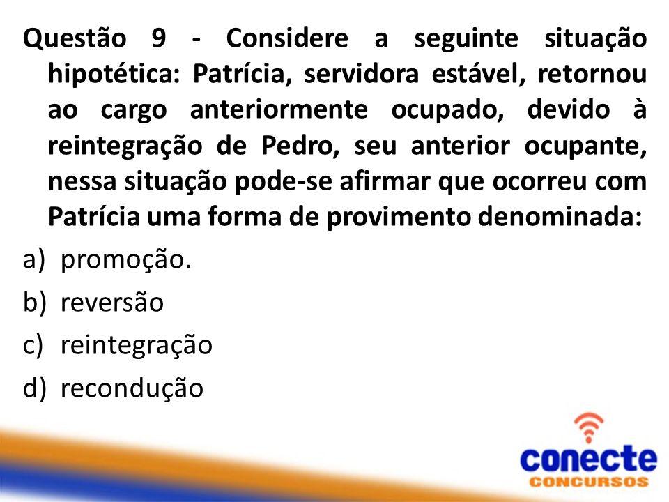 Questão 9 - Considere a seguinte situação hipotética: Patrícia, servidora estável, retornou ao cargo anteriormente ocupado, devido à reintegração de P