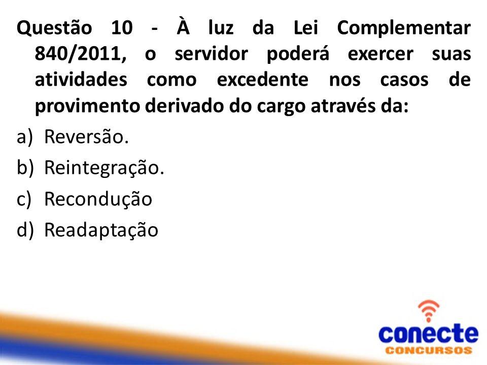 Questão 10 - À luz da Lei Complementar 840/2011, o servidor poderá exercer suas atividades como excedente nos casos de provimento derivado do cargo através da: a)Reversão.