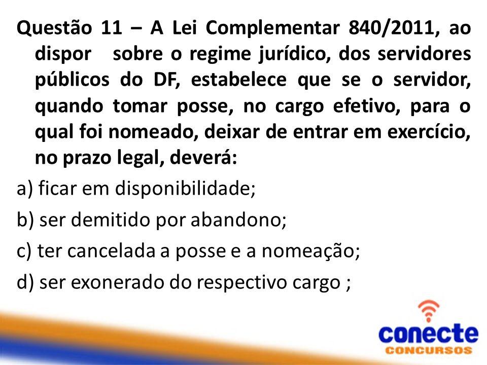 Questão 11 – A Lei Complementar 840/2011, ao dispor sobre o regime jurídico, dos servidores públicos do DF, estabelece que se o servidor, quando tomar posse, no cargo efetivo, para o qual foi nomeado, deixar de entrar em exercício, no prazo legal, deverá: a) ficar em disponibilidade; b) ser demitido por abandono; c) ter cancelada a posse e a nomeação; d) ser exonerado do respectivo cargo ;