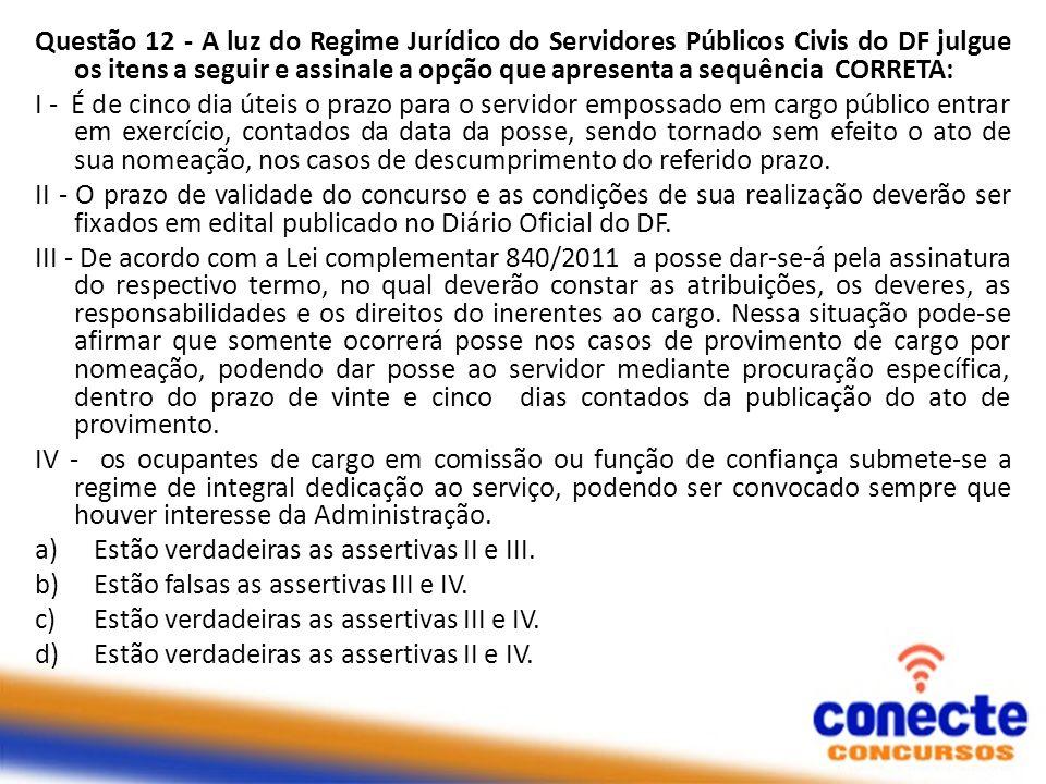 Questão 12 - A luz do Regime Jurídico do Servidores Públicos Civis do DF julgue os itens a seguir e assinale a opção que apresenta a sequência CORRETA