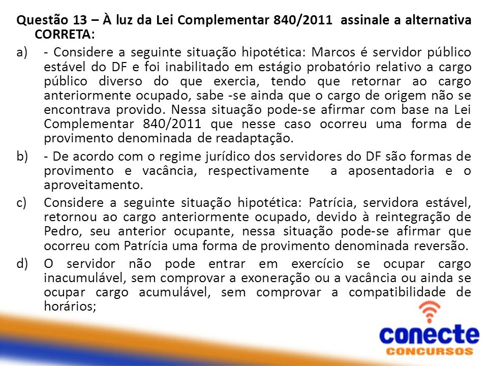 Questão 13 – À luz da Lei Complementar 840/2011 assinale a alternativa CORRETA: a)- Considere a seguinte situação hipotética: Marcos é servidor públic