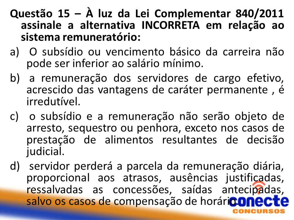 Questão 15 – À luz da Lei Complementar 840/2011 assinale a alternativa INCORRETA em relação ao sistema remuneratório: a) O subsídio ou vencimento básico da carreira não pode ser inferior ao salário mínimo.